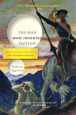 The Man Who Invented Fiction: How Cervantes Ushered in the Modern World - Egginton, William