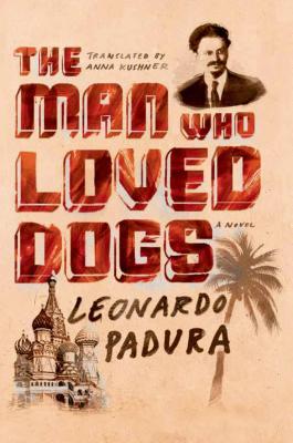 The Man Who Loved Dogs - Padura, Leonardo, and Kushner, Anna (Translated by)