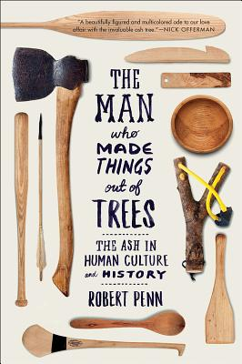 The Man Who Made Things Out of Trees: The Ash in Human Culture and History - Penn, Robert