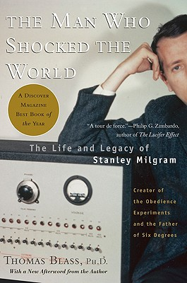 The Man Who Shocked the World: The Life and Legacy of Stanley Milgram - Blass, Thomas, PH.D.