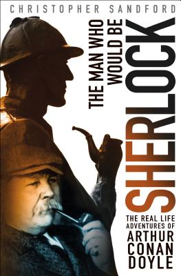 The Man Who Would Be Sherlock: The Real-Life Adventures of Arthur Conan Doyle - Sandford, Christopher