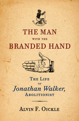 The Man with the Branded Hand: The Life of Jonathan Walker, Abolitionist - Oickle, Alvin F