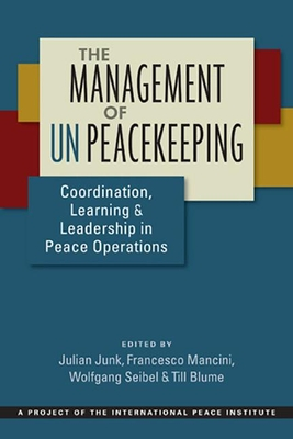 The Management of UN Peacekeeping: Coordination, Learning, and Leadership in Peace Operations - Junk, Julian (Editor), and Mancini, Francesco (Editor), and Seibel, Wolfgang (Editor)