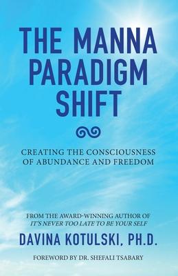 The Manna Paradigm Shift: Creating the Consciousness of Abundance and Freedom - Kotulski, Davina, and Tsabary, Shefali, Dr. (Foreword by)
