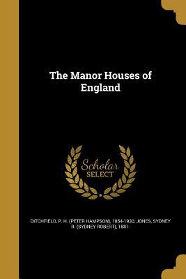 The Manor Houses of England - Ditchfield, P H (Peter Hampson) 1854- (Creator), and Jones, Sydney R (Sydney Robert) 1881- (Creator)