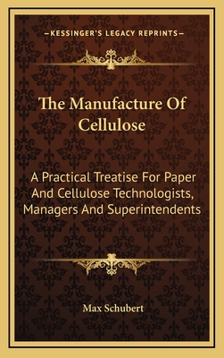 The Manufacture of Cellulose: A Practical Treatise for Paper and Cellulose Technologists, Managers and Superintendents - Schubert, Max
