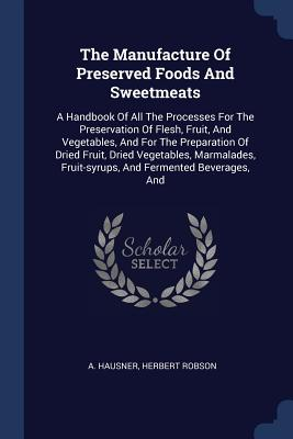 The Manufacture of Preserved Foods and Sweetmeats: A Handbook of All the Processes for the Preservation of Flesh, Fruit, and Vegetables, and for the Preparation of Dried Fruit, Dried Vegetables, Marmalades, Fruit-Syrups, and Fermented Beverages, and - Hausner, A, and Robson, Herbert