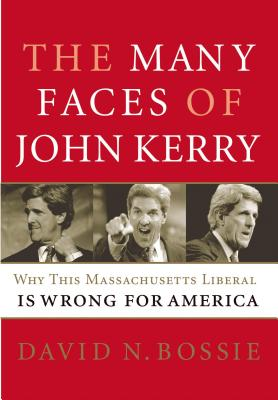 The Many Faces of John Kerry: Why This Massachusetts Liberal Is Wrong for America - Bossie, David N