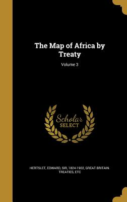 The Map of Africa by Treaty; Volume 3 - Hertslet, Edward Sir (Creator), and Great Britain Treaties, Etc (Creator)