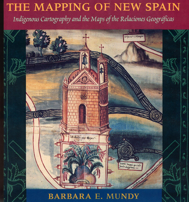 The Mapping of New Spain: Indigenous Cartography and the Maps of the Relaciones Geograficas - Mundy, Barbara E