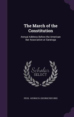 The March of the Constitution: Annual Address Before the American Bar Association at Saratoga - George R (George Record), Peck