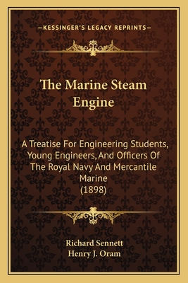 The Marine Steam Engine: A Treatise for Engineering Students, Young Engineers, and Officers of the Royal Navy and Mercantile Marine (1898) - Sennett, Richard, Prof., and Oram, Henry J