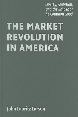 The Market Revolution in America: Liberty, Ambition, and the Eclipse of the Common Good - Larson, John Lauritz, Professor