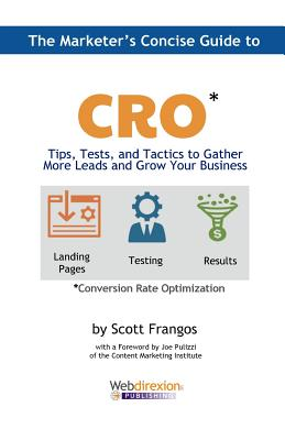 The Marketer's Concise Guide to Cro: Tips, Tests, and Tactics to Gather More Leads and Grow Your Business - Frangos, Scott a, and Pulizzi, Joe (Foreword by), and Hall, Margot (Editor)