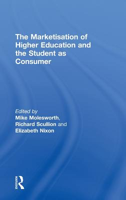 The Marketisation of Higher Education and the Student as Consumer - Molesworth, Mike, and Nixon, Lizzie, and Scullion, Richard