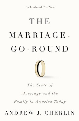 The Marriage-Go-Round: The State of Marriage and the Family in America Today - Cherlin, Andrew J