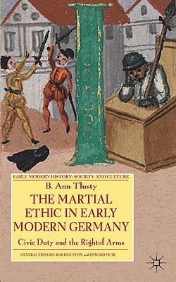 The Martial Ethic in Early Modern Germany: Civic Duty and the Right of Arms - Tlusty, B. Ann, Ms.