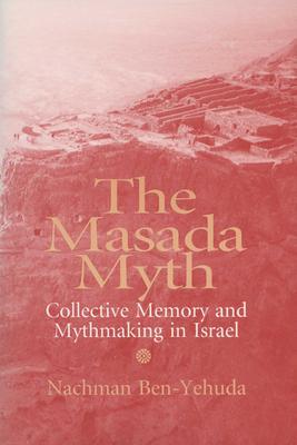 The Masada Myth: Collective Memory and Mythmaking in Israel - Ben-Yehuda, Nachman