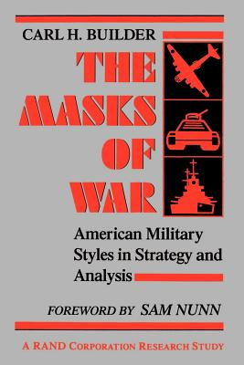 The Masks of War: American Military Styles in Strategy and Analysis - Builder, Carl
