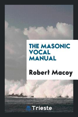 The Masonic Vocal Manual - Macoy, Robert