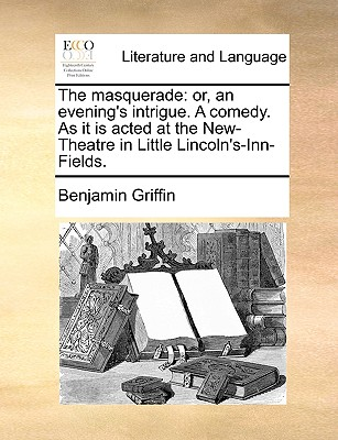 The Masquerade: Or, an Evening's Intrigue. a Comedy. as It Is Acted at the New-Theatre in Little Lincoln's-Inn-Fields. - Griffin, Benjamin
