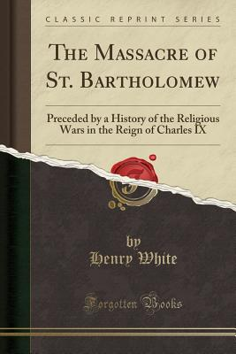 The Massacre of St. Bartholomew: Preceded by a History of the Religious Wars in the Reign of Charles IX (Classic Reprint) - White, Henry