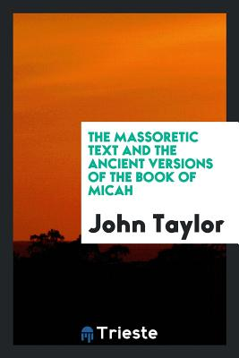 The Massoretic Text and the Ancient Versions of the Book of Micah - Taylor, John