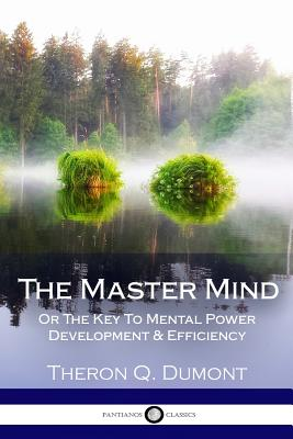 The Master Mind: Or The Key To Mental Power Development & Efficiency - Dumont, Theron Q