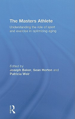 The Masters Athletes: Understanding the Role of Sport and Exercise in Optimizing Aging - Baker, Joseph (Editor)