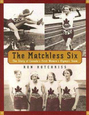 The Matchless Six: The Story of Canada's First Women's Olympic Team - Hotchkiss, Ron