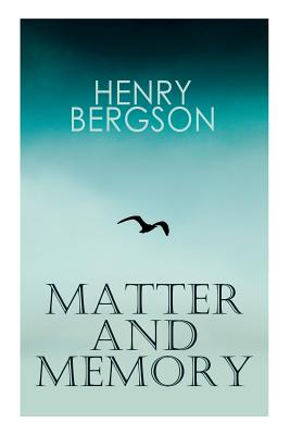 THE Matter and Memory - Bergson, Henri, and Paul, Nancy Margaret, and Palmer, W Scott