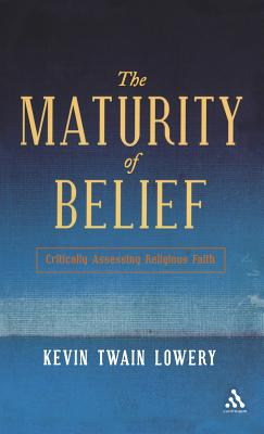 The Maturity of Belief: Critically Assessing Religious Faith - Lowery, Kevin Twain
