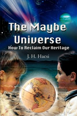 The Maybe Universe: How to Reclaim Our Heritage - Hacsi, J H