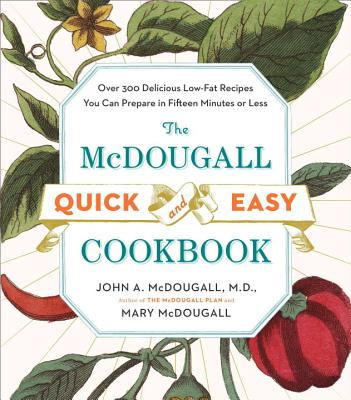 The McDougall Quick and Easy Cookbook: Over 300 Delicious Low-Fat Recipes You Can Prepare in Fifteen Minutes or Less - McDougall, John A, and McDougall, Mary