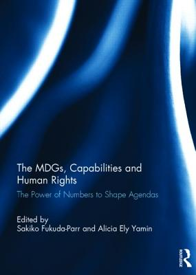 The MDGs, Capabilities and Human Rights: The power of numbers to shape agendas - Fukuda-Parr, Sakiko (Editor), and Yamin, Alicia Ely (Editor)