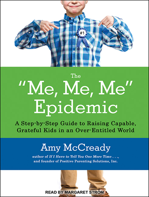 The Me, Me, Me Epidemic: A Step-By-Step Guide to Raising Capable, Grateful Kids in an Over-Entitled World - McCready, Amy, and Strom, Margaret (Narrator)