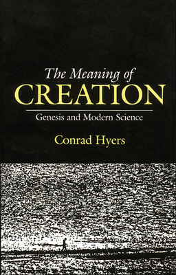 The Meaning of Creation: Genesis and Modern Science - Hyers, Conrad, Th.M., Ph.D., and Hyers, M Conrad