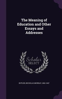 The Meaning of Education and Other Essays and Addresses - Butler, Nicholas Murray 1862-1947 (Creator)