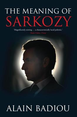 The Meaning of Sarkozy - Badiou, Alain, and Fernbach, David (Translated by)