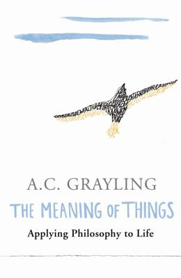 The Meaning of Things: Applying Philosophy to life - Grayling, A.C., Prof.