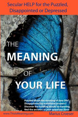 The Meaning of Your Life - Secular Help for the Puzzled, Disappointed or Depressed. - Croeser, Marius