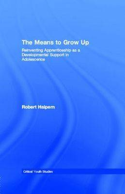 The Means to Grow Up: Reinventing Apprenticeship as a Developmental Support in Adolescence - Halpern, Robert, Professor