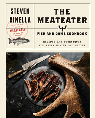 The Meateater Fish and Game Cookbook: Recipes and Techniques for Every Hunter and Angler - Rinella, Steven