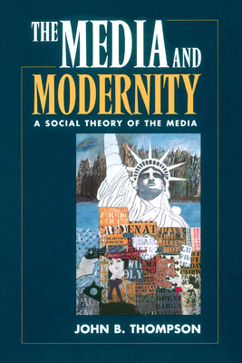 The Media and Modernity: A Social Theory of the Media - Thompson, John B, and John, Thompson
