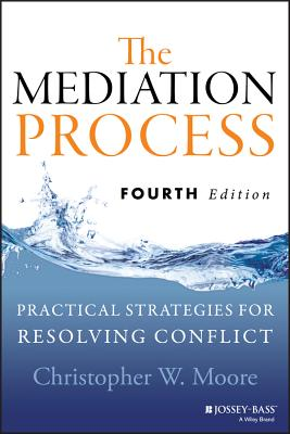 The Mediation Process: Practical Strategies for Resolving Conflict - Moore, Christopher W.