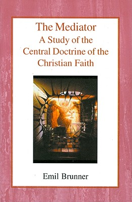 The Mediator: A Study of the Central Doctrine of the Christian Faith - Brunner, Emil, and Wyon, Olive (Translated by)