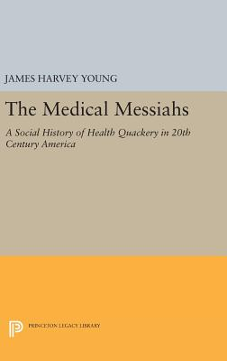 The Medical Messiahs: A Social History of Health Quackery in 20th Century America - Young, James Harvey