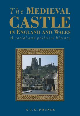 The Medieval Castle in England and Wales: A Political and Social History - Pounds, Norman J G