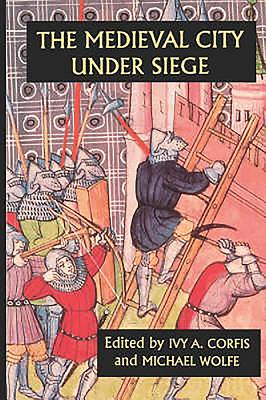 The Medieval City Under Siege - Corfis, Ivy A (Editor), and Wolfe, Michael (Editor)
