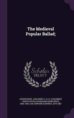 The Medieval Popular Ballad; - Steenstrup, Johannes C H R 1844-1935, and Cox, Edward Godfrey